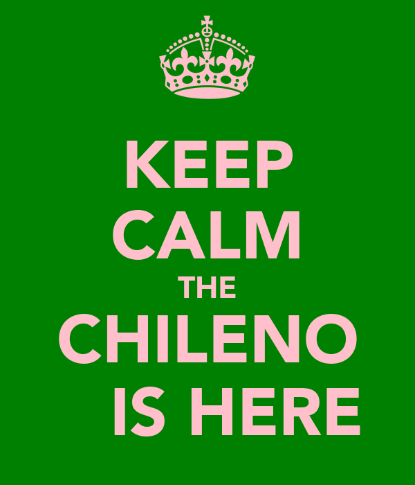 KEEP CALM THE CHILENO    IS HERE