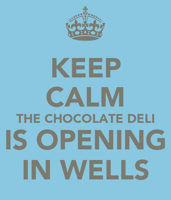 KEEP CALM THE CHOCOLATE DELI IS OPENING IN WELLS