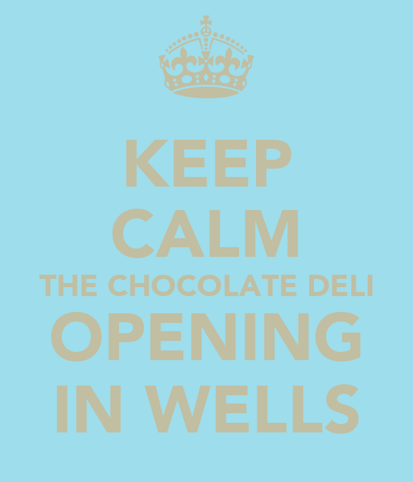 KEEP CALM THE CHOCOLATE DELI OPENING IN WELLS