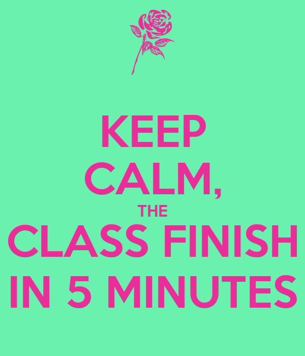 KEEP CALM, THE CLASS FINISH IN 5 MINUTES