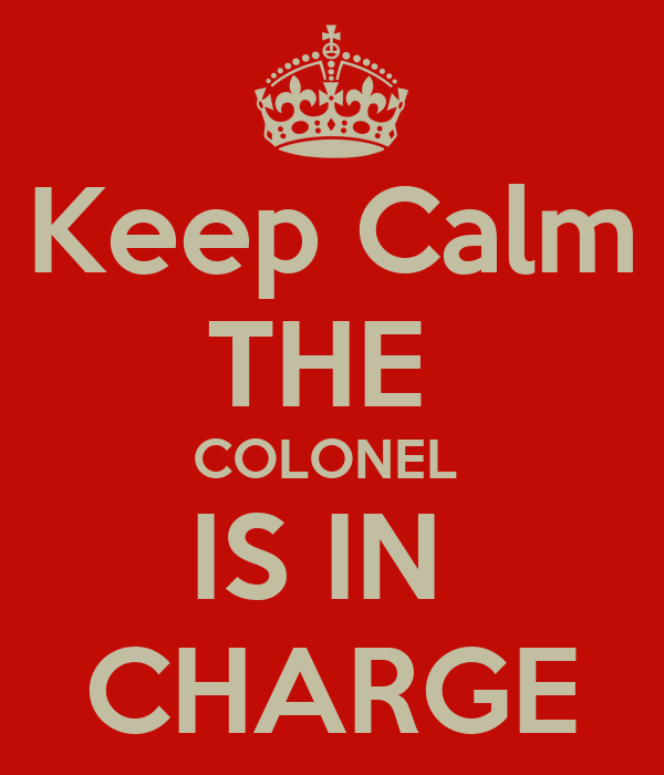 Keep Calm THE  COLONEL  IS IN  CHARGE