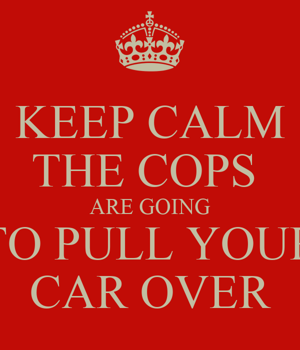 KEEP CALM THE COPS  ARE GOING TO PULL YOUR CAR OVER