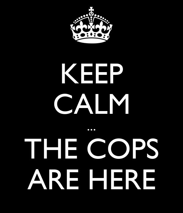 KEEP CALM ... THE COPS ARE HERE