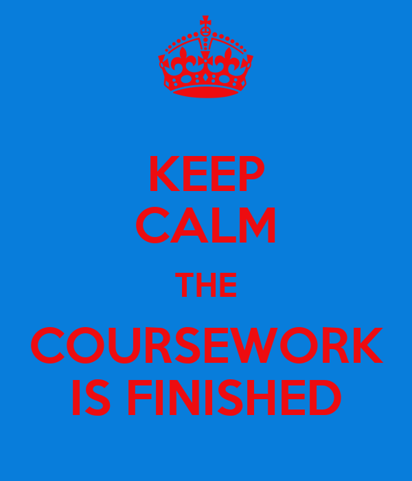 KEEP CALM THE COURSEWORK IS FINISHED