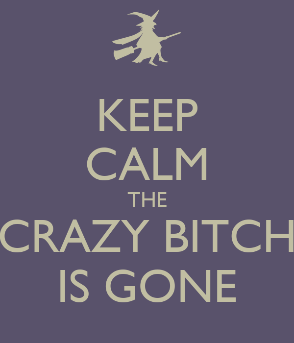 KEEP CALM THE CRAZY BITCH IS GONE