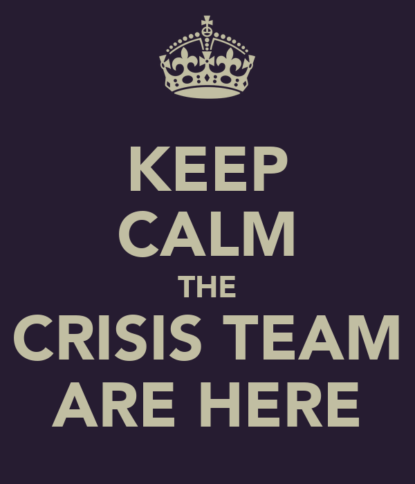 KEEP CALM THE CRISIS TEAM ARE HERE