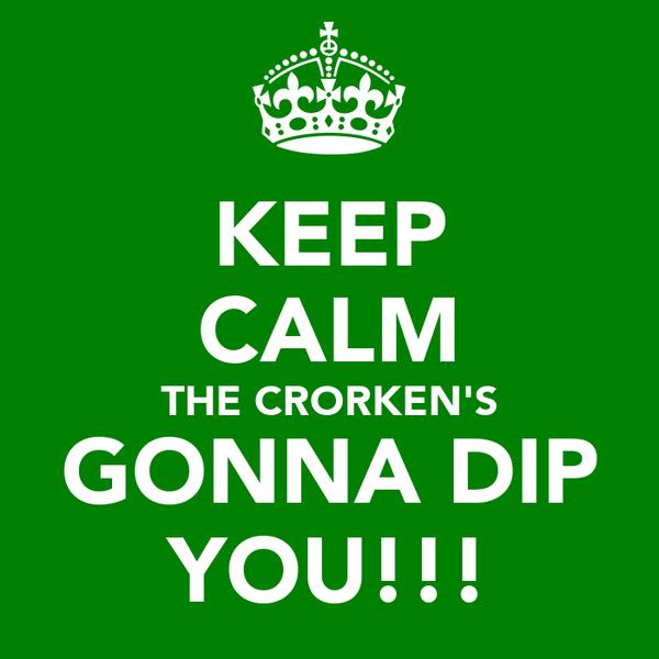 KEEP CALM THE CRORKEN'S GONNA DIP YOU!!!