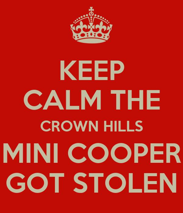 KEEP CALM THE CROWN HILLS MINI COOPER GOT STOLEN