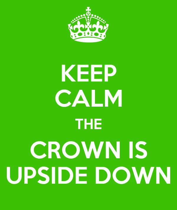 KEEP CALM THE CROWN IS UPSIDE DOWN