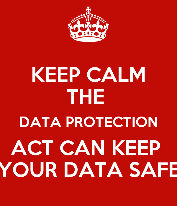 KEEP CALM THE  DATA PROTECTION ACT CAN KEEP  YOUR DATA SAFE