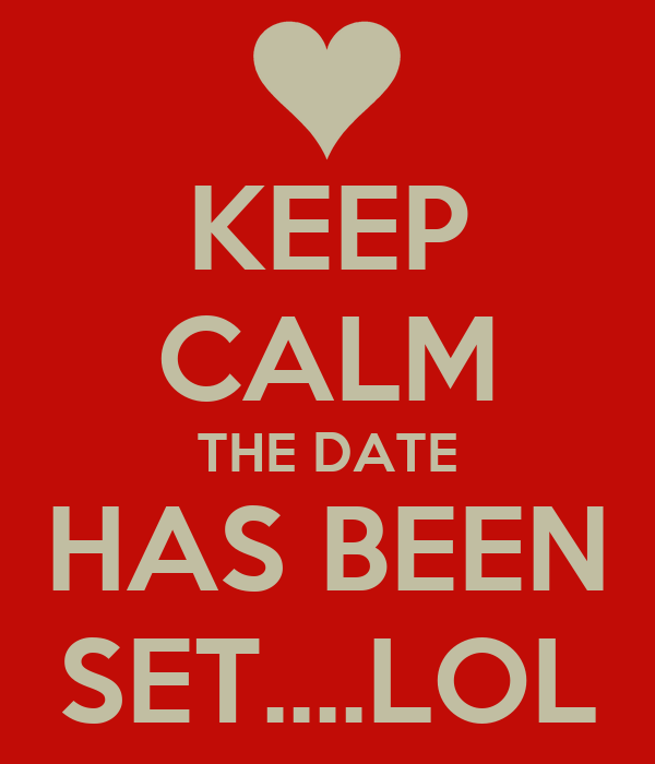 KEEP CALM THE DATE HAS BEEN SET....LOL