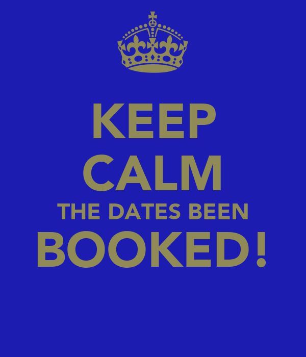 KEEP CALM THE DATES BEEN BOOKED!