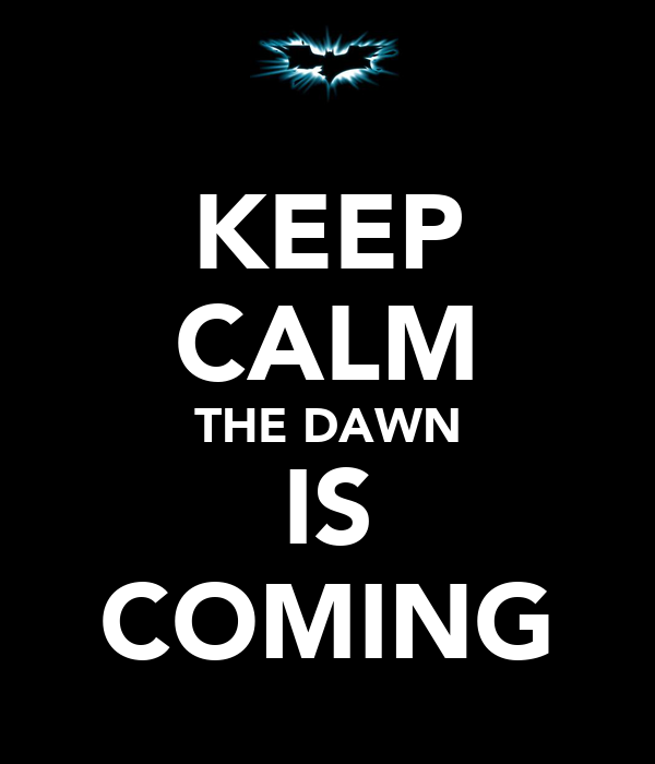 KEEP CALM THE DAWN IS COMING