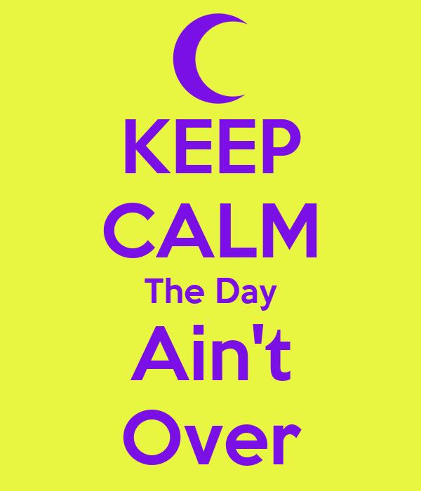 KEEP CALM The Day Ain't Over
