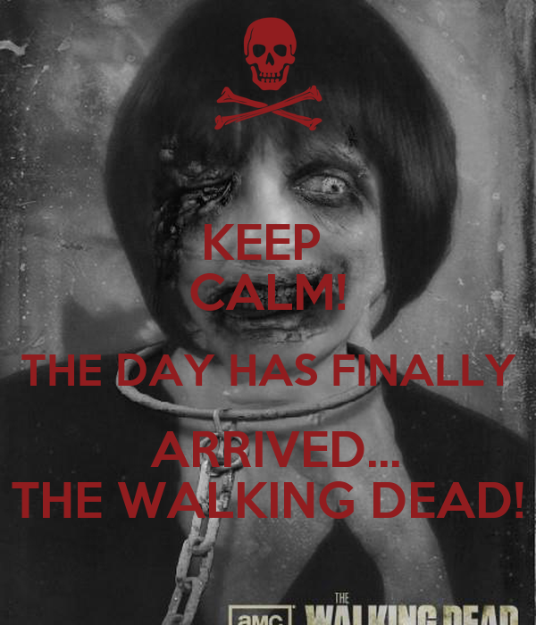 KEEP  CALM! THE DAY HAS FINALLY  ARRIVED... THE WALKING DEAD!