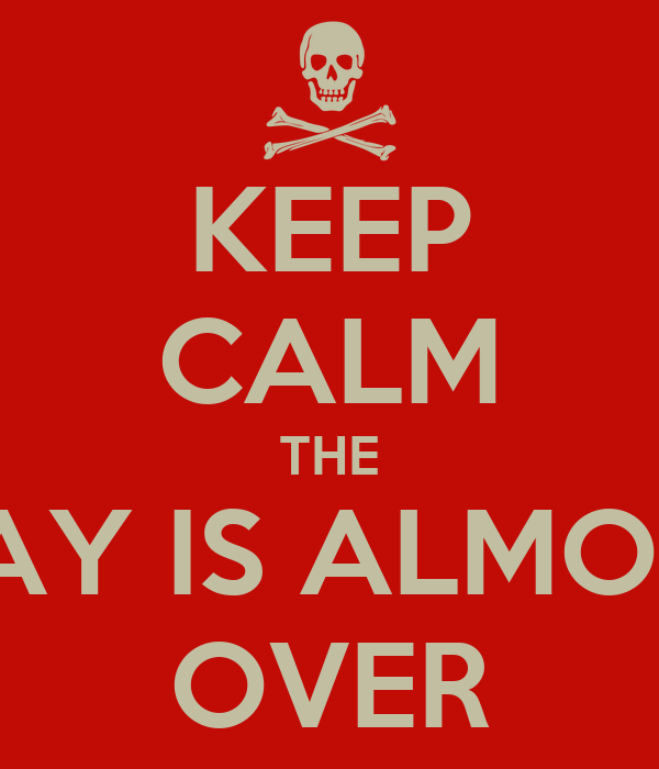 KEEP CALM THE DAY IS ALMOST OVER