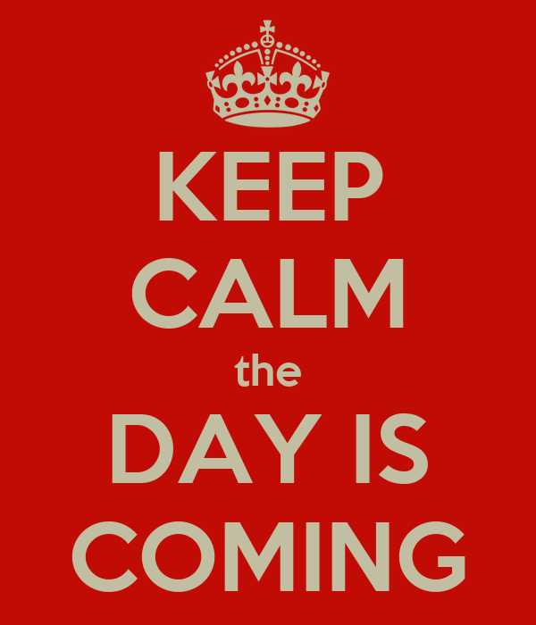 KEEP CALM the DAY IS COMING