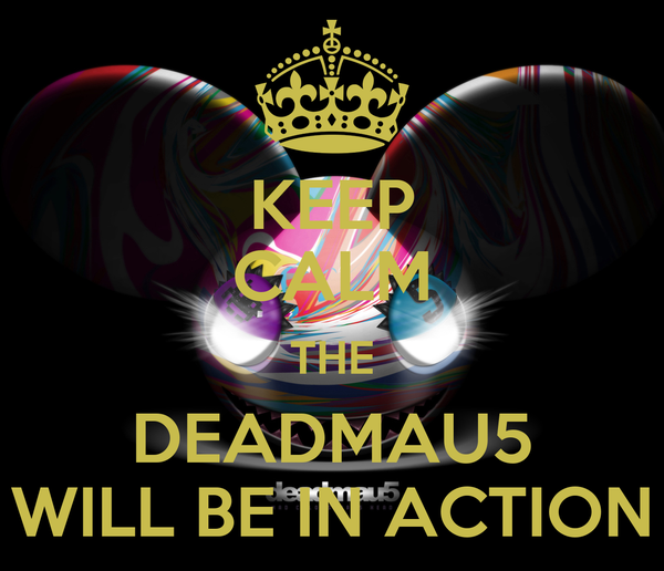 KEEP CALM THE DEADMAU5 WILL BE IN ACTION