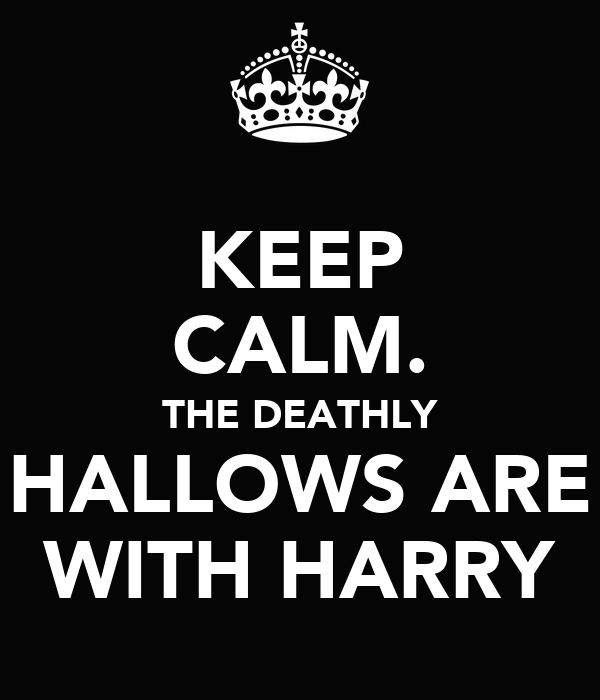 KEEP CALM. THE DEATHLY HALLOWS ARE WITH HARRY
