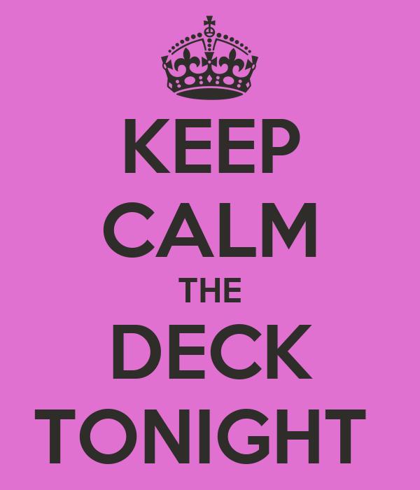 KEEP CALM THE DECK TONIGHT