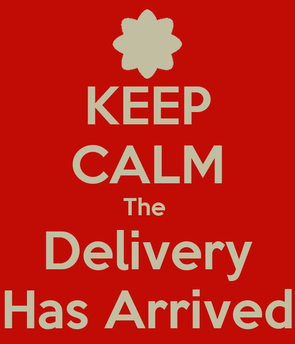 KEEP CALM The  Delivery Has Arrived