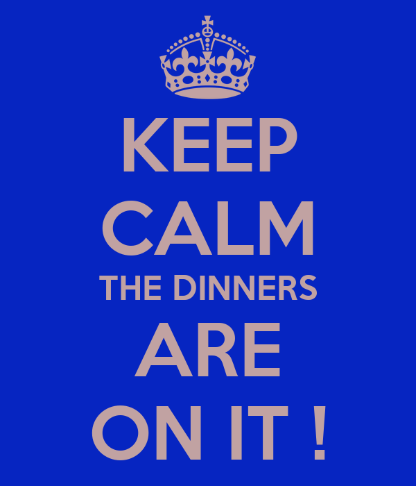 KEEP CALM THE DINNERS ARE ON IT !