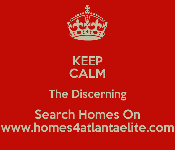 KEEP CALM The Discerning Search Homes On www.homes4atlantaelite.com