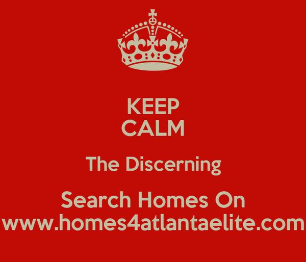 KEEP CALM The Discerning Search Homes On www.homes4atlantaelite.com