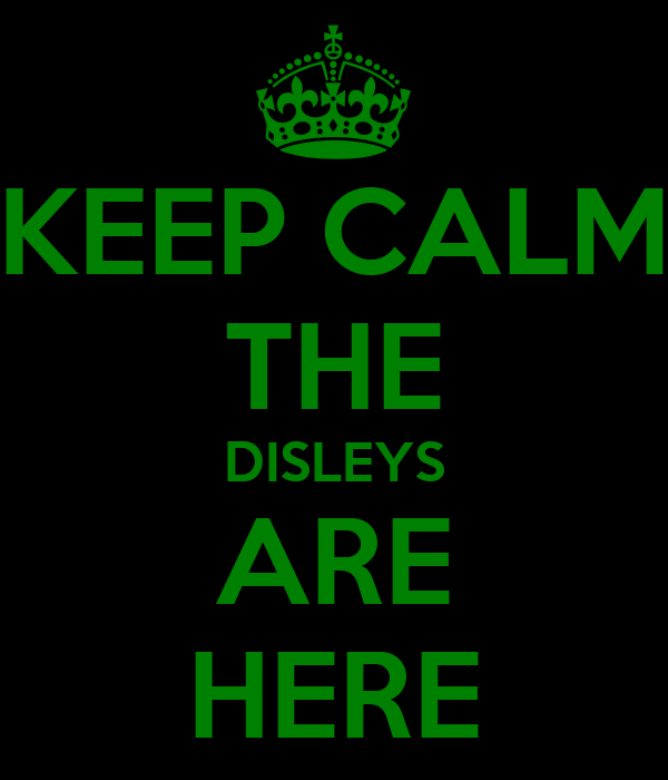 KEEP CALM THE DISLEYS ARE HERE