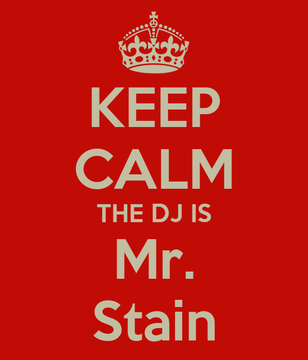 KEEP CALM THE DJ IS Mr. Stain