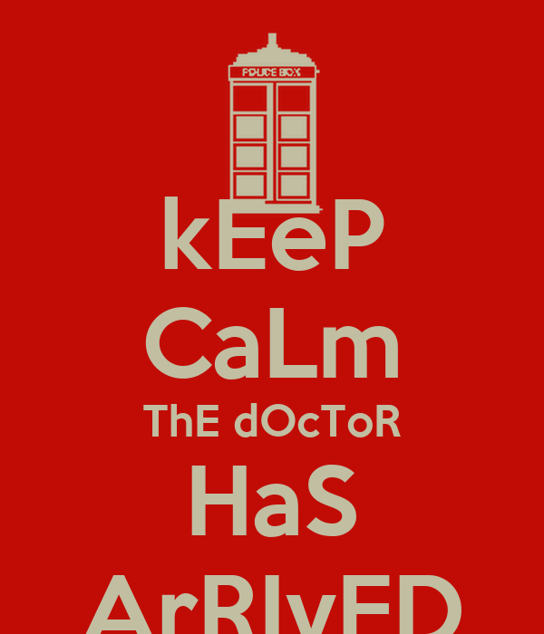 kEeP CaLm ThE dOcToR HaS ArRIvED