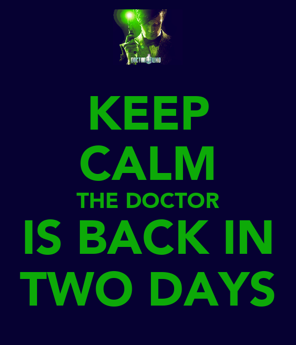 KEEP CALM THE DOCTOR IS BACK IN TWO DAYS