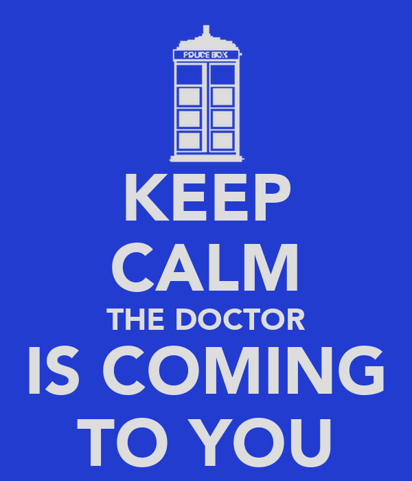KEEP CALM THE DOCTOR IS COMING TO YOU