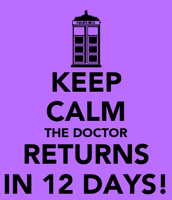 KEEP CALM THE DOCTOR RETURNS IN 12 DAYS!