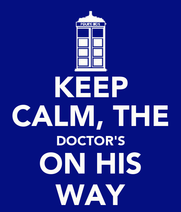 KEEP CALM, THE DOCTOR'S ON HIS WAY