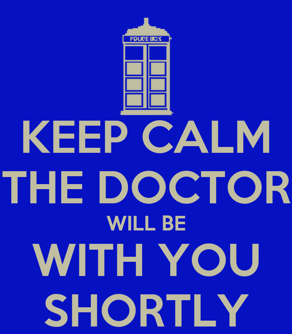 KEEP CALM THE DOCTOR WILL BE WITH YOU SHORTLY