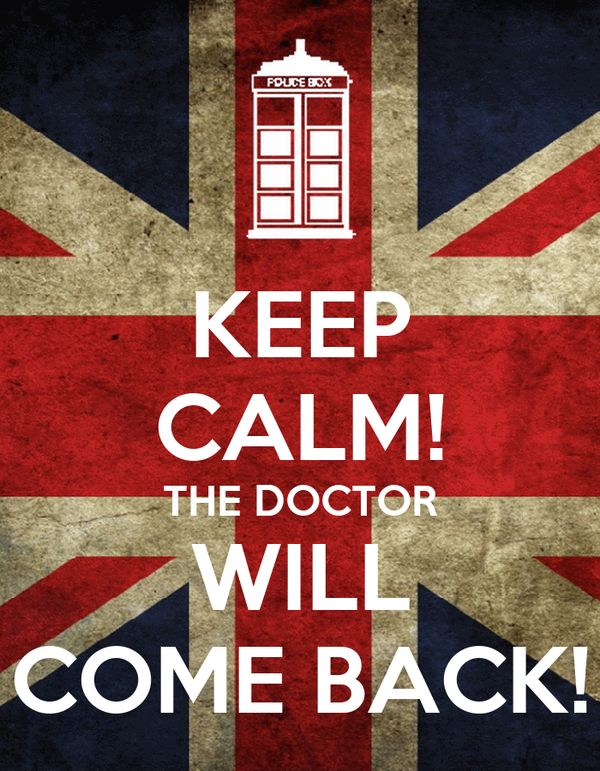 KEEP CALM! THE DOCTOR WILL COME BACK!
