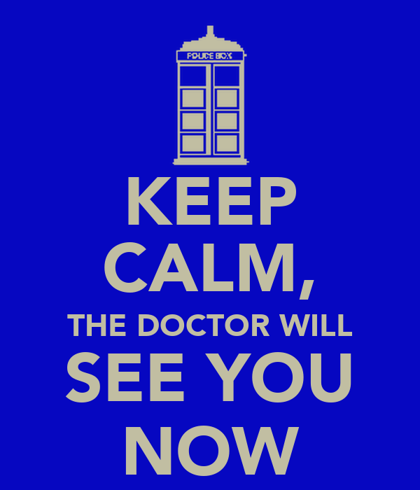 KEEP CALM, THE DOCTOR WILL SEE YOU NOW