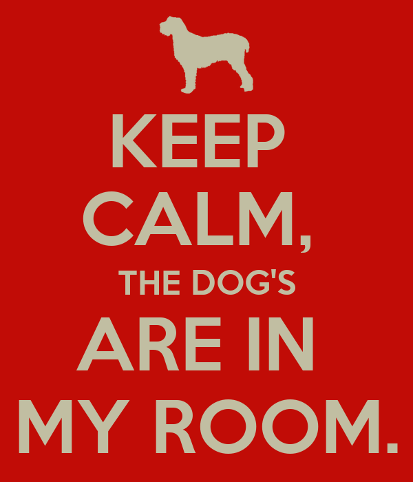 KEEP  CALM,  THE DOG'S ARE IN  MY ROOM.