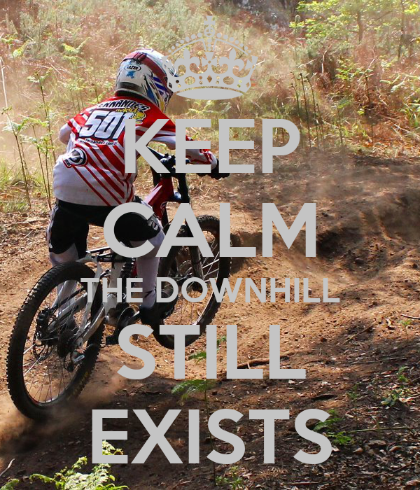 KEEP CALM THE DOWNHILL STILL EXISTS