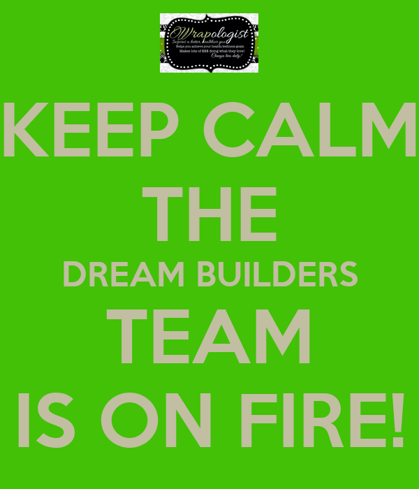 KEEP CALM THE DREAM BUILDERS TEAM IS ON FIRE!