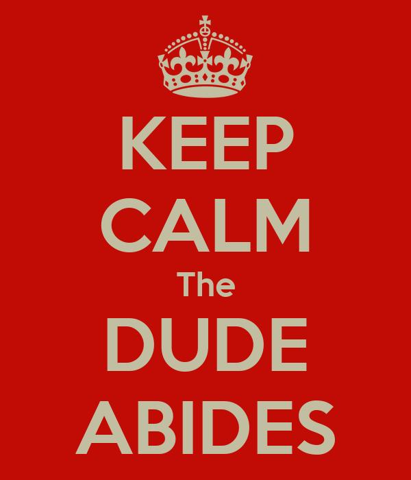 KEEP CALM The DUDE ABIDES