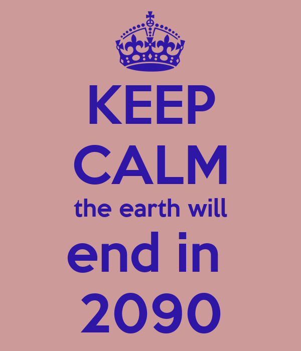 KEEP CALM the earth will end in  2090