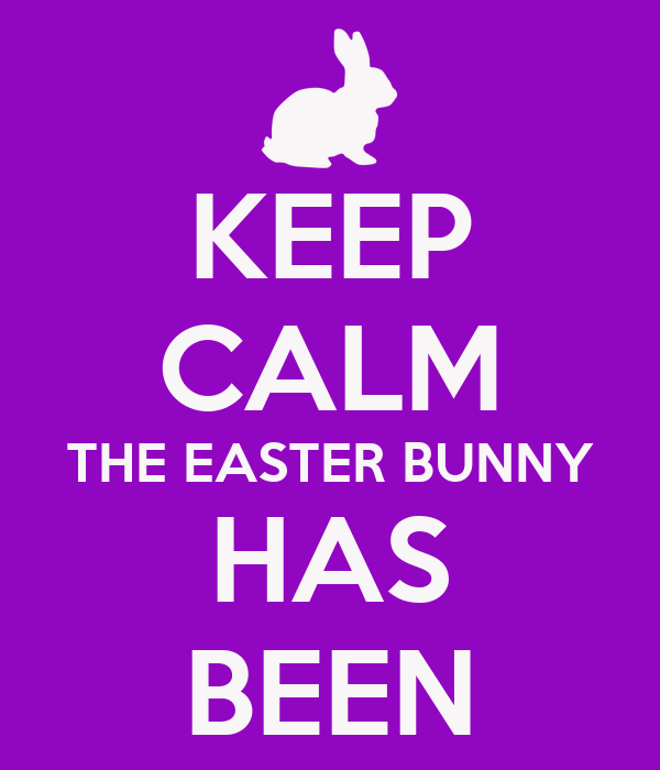 KEEP CALM THE EASTER BUNNY HAS BEEN