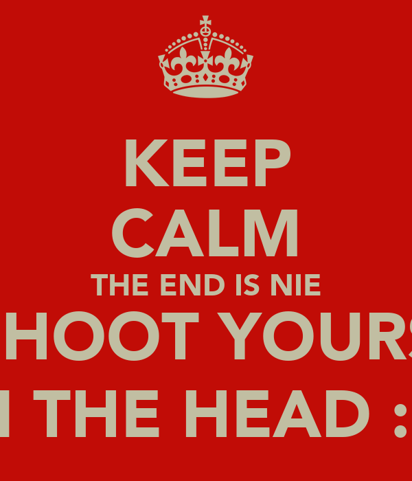 KEEP CALM THE END IS NIE SO SHOOT YOURSELF IN THE HEAD :o)
