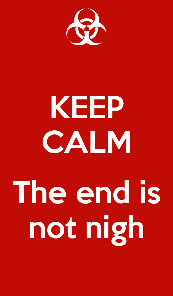 KEEP CALM  The end is not nigh