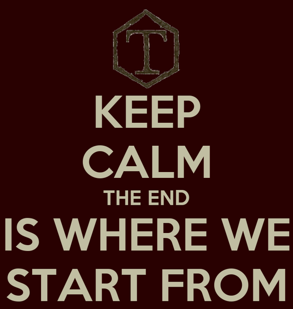 KEEP CALM THE END IS WHERE WE START FROM