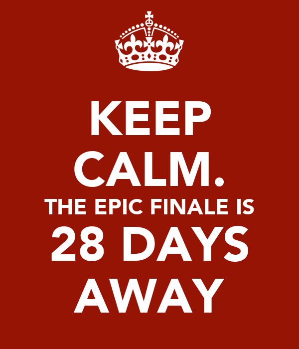KEEP CALM. THE EPIC FINALE IS 28 DAYS AWAY