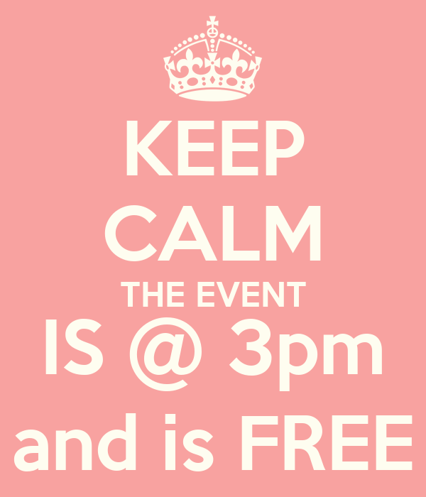 KEEP CALM THE EVENT IS @ 3pm and is FREE