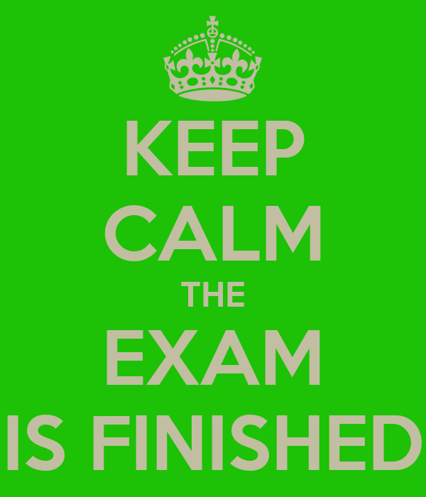 KEEP CALM THE EXAM IS FINISHED